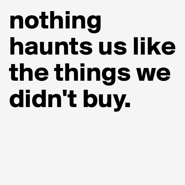 nothing-haunts-us-like-the-things-we-didn-t-buy (1)